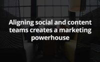 Aligning social and content teams creates a marketing powerhouse