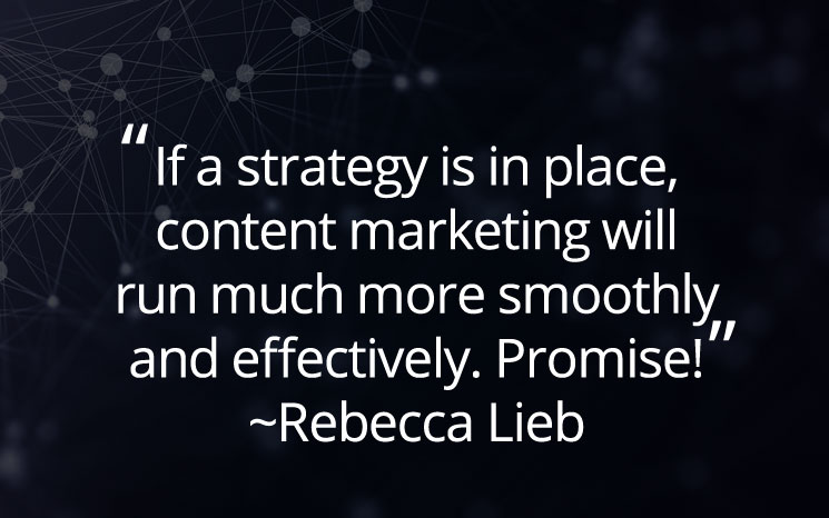 If a strategy is in place, content marketing will run much more smoothly and effectively. Promise! ~Rebecca Lieb